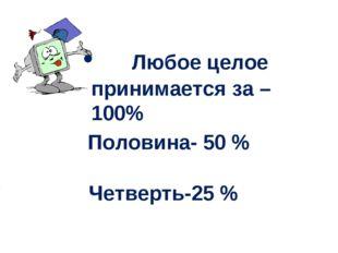 Любое целое принимается за – 100% Половина- 50 % Четверть-25 %