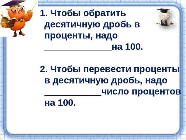 1. Чтобы обратить десятичную дробь в проценты, надо _____________на 100. 2. Ч...