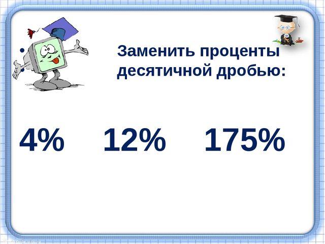 Заменить проценты десятичной дробью: 4% 12% 175%