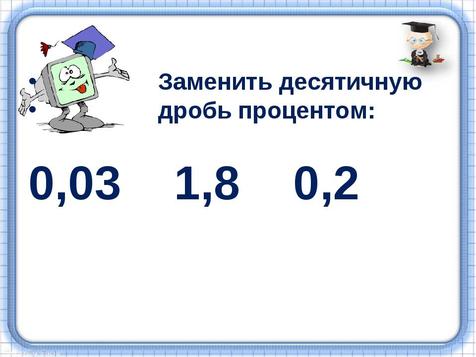 Заменить десятичную дробь процентом: 0,03 1,8 0,2