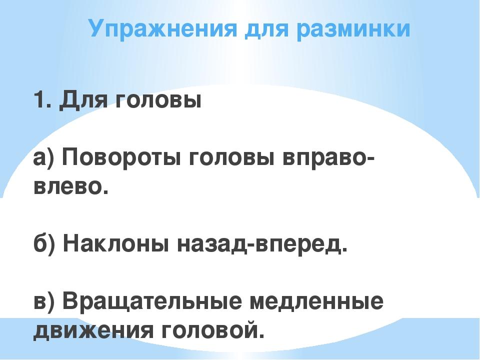 Упражнения для разминки 1. Для головы а) Повороты головы вправо-влево. б) Нак...