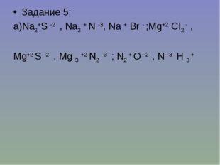 Задание 5: а)Na2+S -2 , Na3 + N -3, Na + Br - ;Mg+2 CI2 - , Mg+2 S -2 , Mg 3