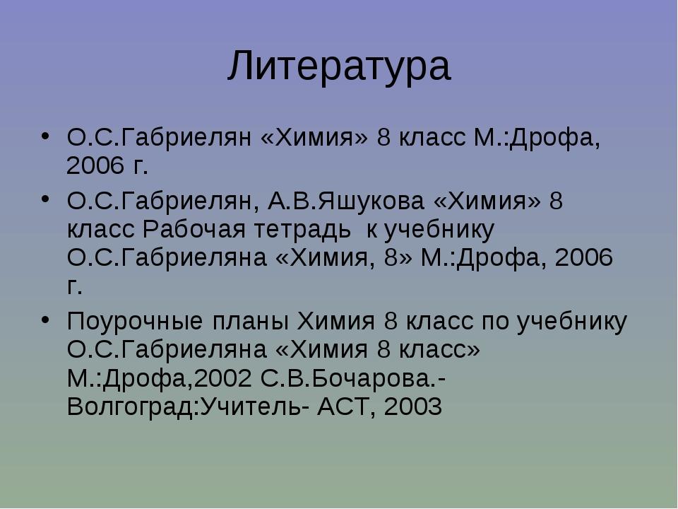 Литература О.С.Габриелян «Химия» 8 класс М.:Дрофа, 2006 г. О.С.Габриелян, А.В...