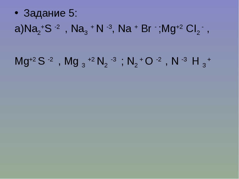 Задание 5: а)Na2+S -2 , Na3 + N -3, Na + Br - ;Mg+2 CI2 - , Mg+2 S -2 , Mg 3...