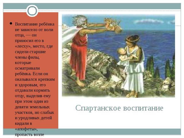 Спартанское воспитание Воспитание ребёнка не зависело от воли отца, — он прин...