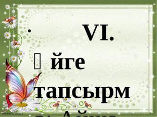 VІ. Үйге тапсырма: Айша бибі, Бабаджа қатын, Арыстан баб, Қожа Ахмет Яссауи,