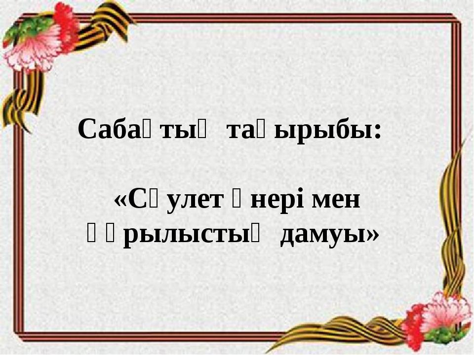 Сабақтың тақырыбы: «Сәулет өнері мен құрылыстың дамуы»