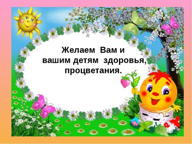 Желаем Вам и вашим детям здоровья, процветания.