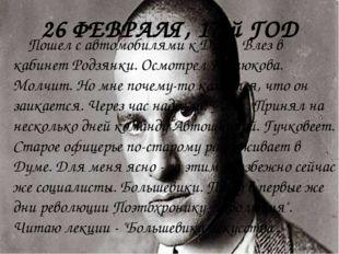 26 ФЕВРАЛЯ, 17-й ГОД Пошел с автомобилями к Думе. Влез в кабинет Родзянки. Ос