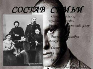 СОСТАВ СЕМЬИ Отец: Владимир Константинович (багдадский лесничий), умер в 1906