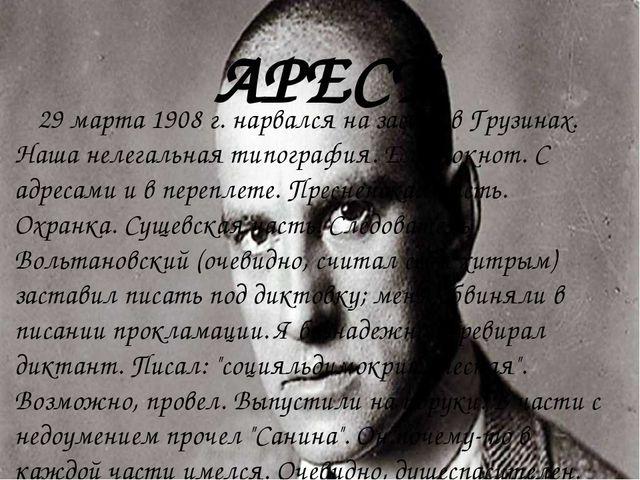 АРЕСТ 29 марта 1908 г. нарвался на засаду в Грузинах. Наша нелегальная типогр...