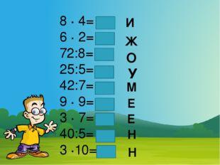 8 · 4= 6 · 2= 72:8= 25:5= 42:7= 9 · 9= 3 · 7= 40:5= 3 ·10= И Ж О У М Е Е Н Н
