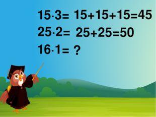 15·3= 25·2= 16·1= 15+15+15=45 25+25=50 ?