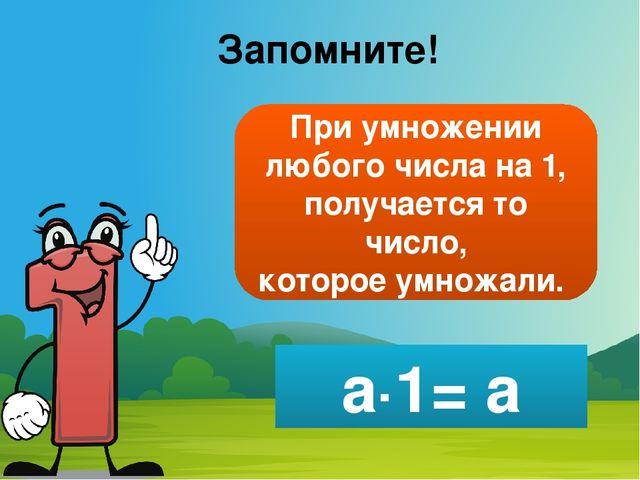Запомните! При умножении любого числа на 1, получается то число, которое умно...