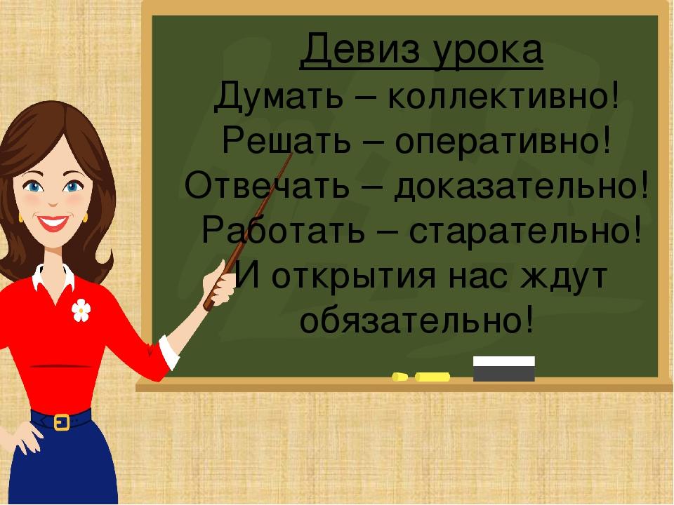 Девиз урока Думать – коллективно! Решать – оперативно! Отвечать – доказате...