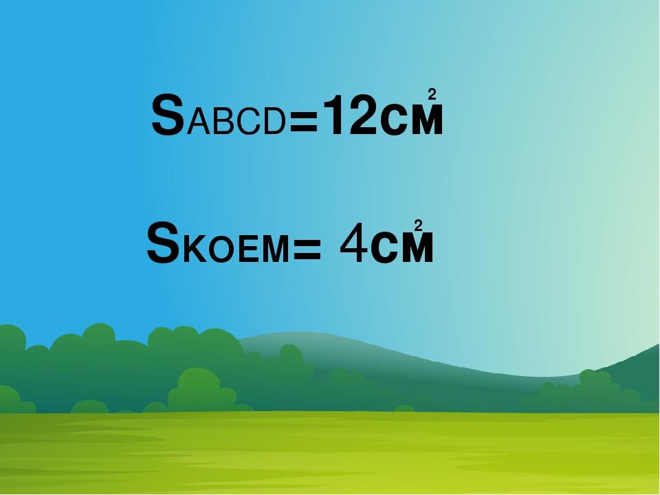 SABCD=12см 2 SKOEM= 4см 2