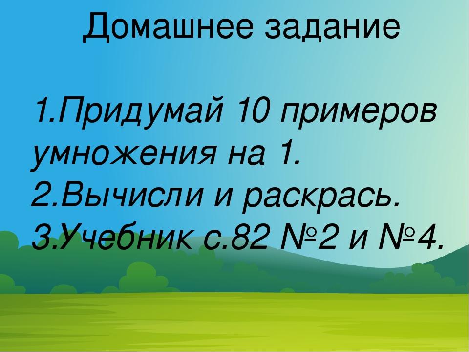 Домашнее задание 1.Придумай 10 примеров умножения на 1. 2.Вычисли и раскрась....