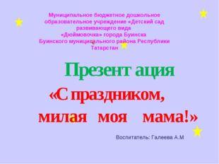 Презентация «С праздником, милая моя мама!» Муниципальное бюджетное дошкольн