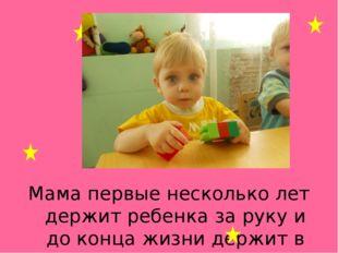 Мама первые несколько лет держит ребенка за руку и до конца жизни держит в ру