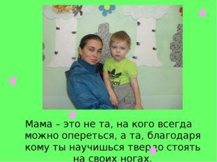 Мама – это не та, на кого всегда можно опереться, а та, благодаря кому ты нау