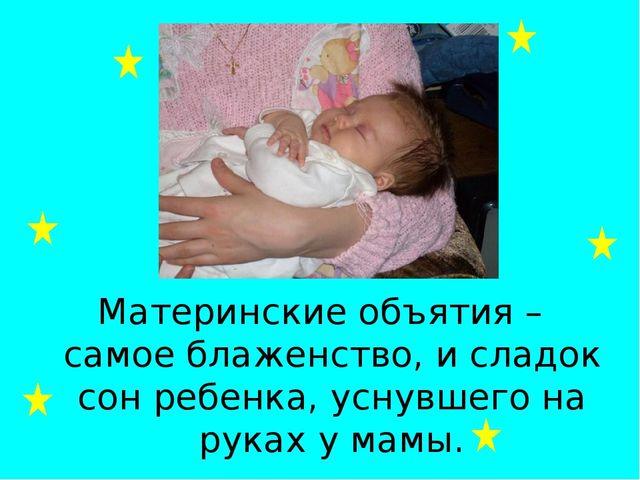 Материнские объятия – самое блаженство, и сладок сон ребенка, уснувшего на ру...
