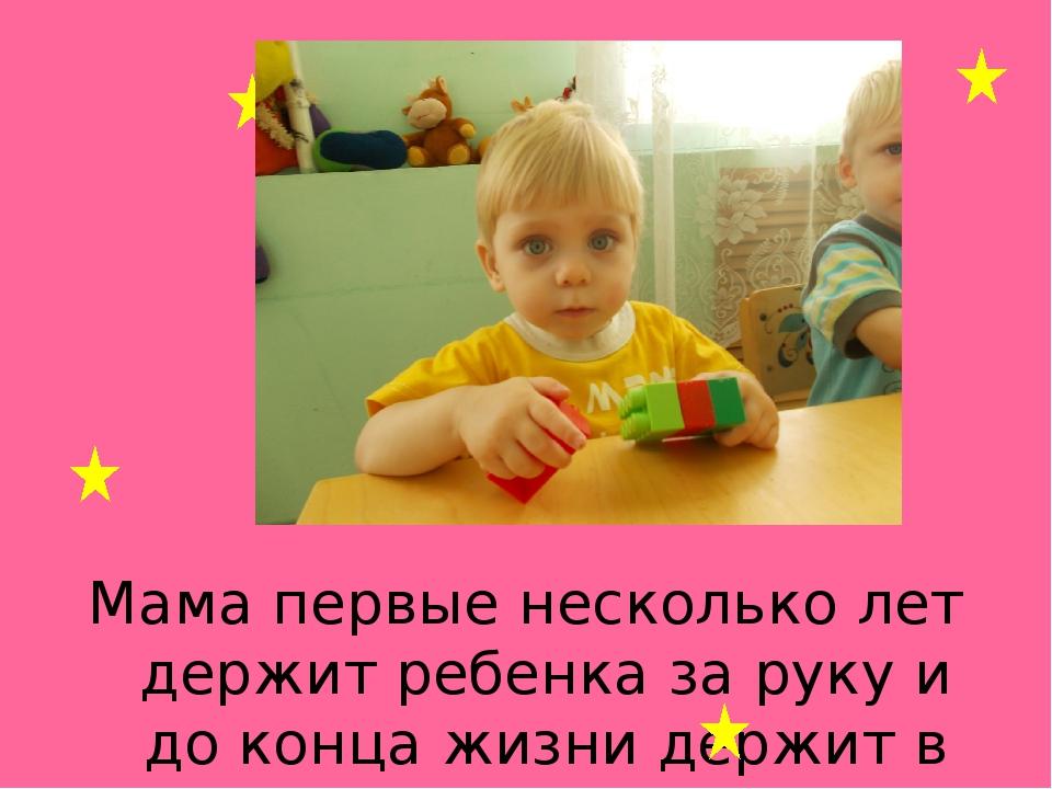 Мама первые несколько лет держит ребенка за руку и до конца жизни держит в ру...