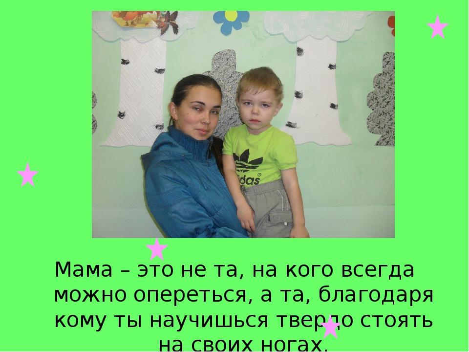 Мама – это не та, на кого всегда можно опереться, а та, благодаря кому ты нау...