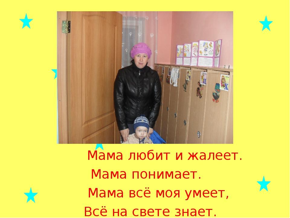 Мама любит и жалеет. Мама понимает. Мама всё моя умеет, Всё на свете знает.