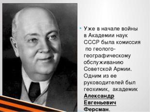Уже в начале войны в Академии наук СССР была комиссия по геолого-географичес