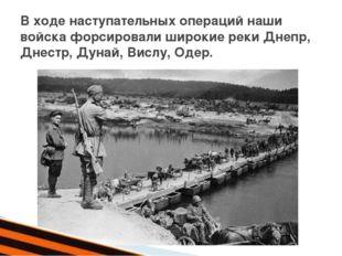 В ходе наступательных операций наши войска форсировали широкие реки Днепр, Д