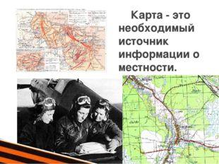 Карта - это необходимый источник информации о местности.