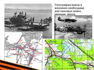 Топография важна и жизненно необходима для танковых войск, авиации, флота.