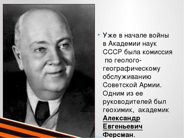 Уже в начале войны в Академии наук СССР была комиссия по геолого-географичес...