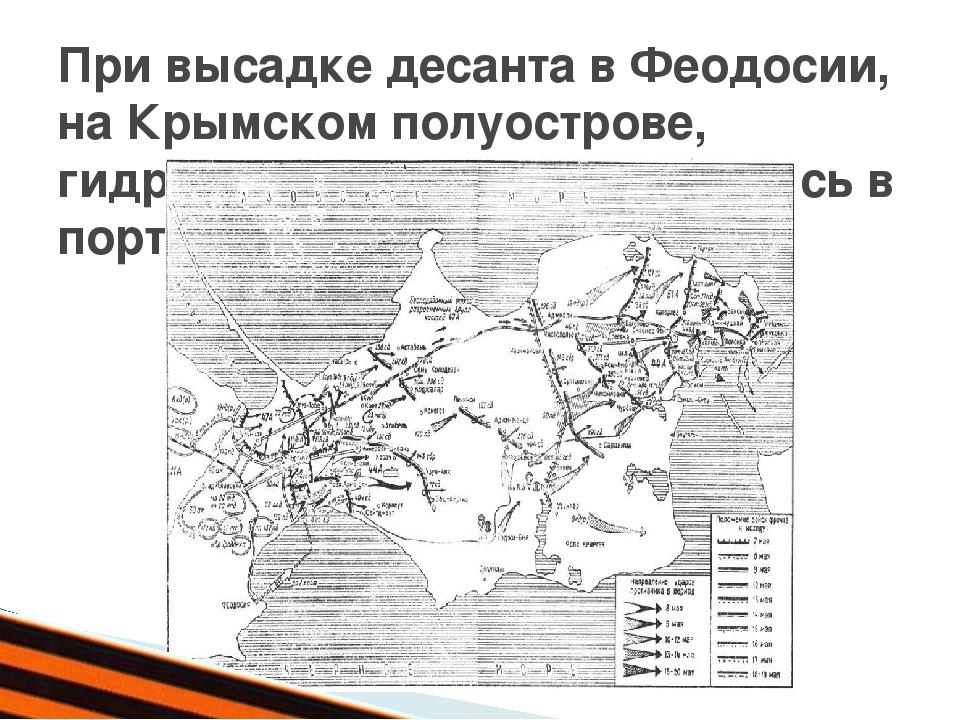 При высадке десанта в Феодосии, на Крымском полуострове, гидрографы первыми...