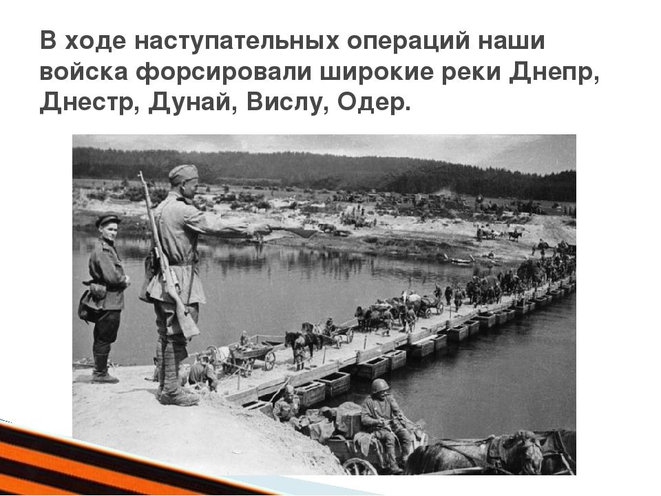 В ходе наступательных операций наши войска форсировали широкие реки Днепр, Д...