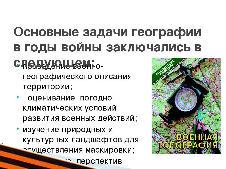 проведение военно-географического описания территории; - оценивание погодно-...