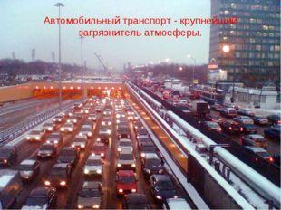 Автомобильный транспорт - крупнейший загрязнитель атмосферы.
