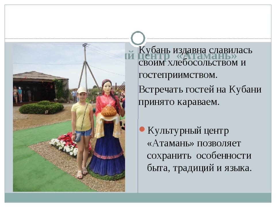 Этнографический центр «Атамань» Кубань издавна славилась своим хлебосольство...