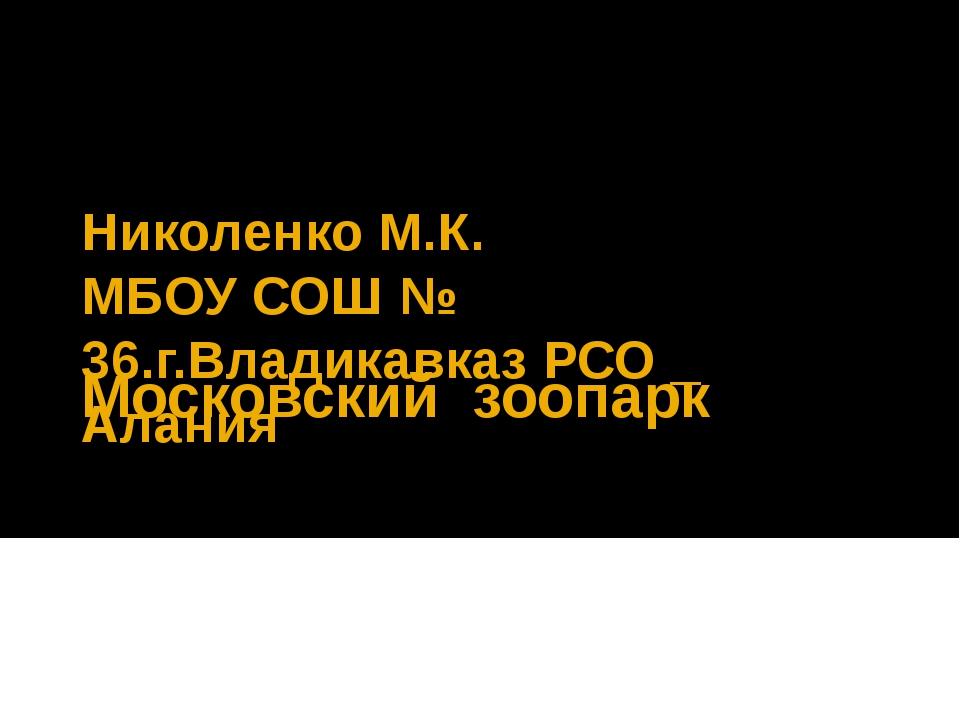 Московский  зоопарк  Николенко М.К. МБОУ СОШ № 36.г.Владикавказ РСО _ Алания