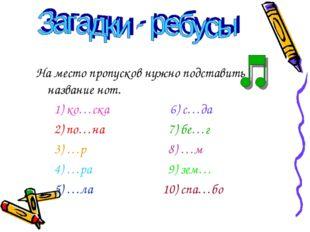 На место пропусков нужно подставить название нот. 1) ко…ска 6) с…да 2) по…на