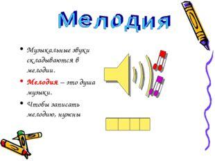 Музыкальные звуки складываются в мелодии. Мелодия – это душа музыки. Чтобы з