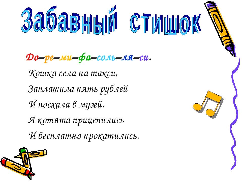 До–ре–ми–фа–соль–ля–си. Кошка села на такси, Заплатила пять рублей И поехала...
