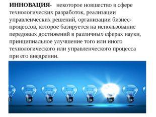 ИННОВАЦИЯ- некоторое новшество в сфере технологических разработок, реализации