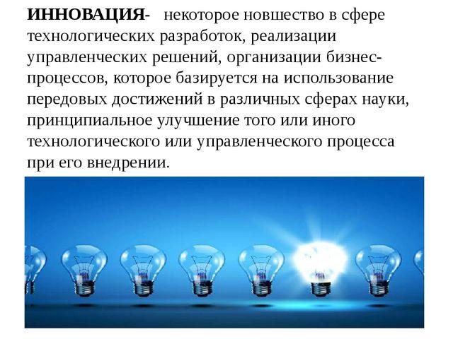 ИННОВАЦИЯ- некоторое новшество в сфере технологических разработок, реализации...