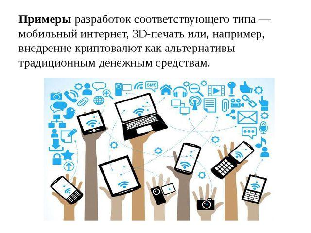 Примеры разработок соответствующего типа — мобильный интернет, 3D-печать или,...