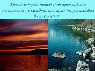 Красивые берега производят неизгладимое впечатление на каждого, кто хотя бы р