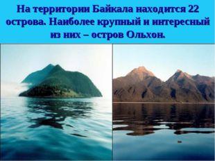 На территории Байкала находится 22 острова. Наиболее крупный и интересный из