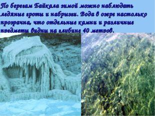 По берегам Байкала зимой можно наблюдать ледяные гроты и набрызги. Вода в озе