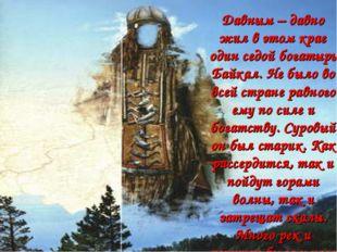 Давным – давно жил в этом крае один седой богатырь Байкал. Не было во всей ст