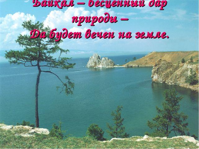 Байкал – бесценный дар природы – Да будет вечен на земле.
